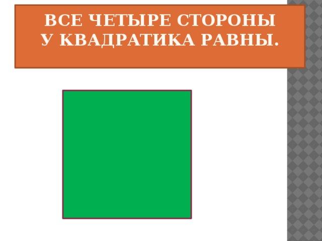 Все четыре стороны  У квадратика равны.