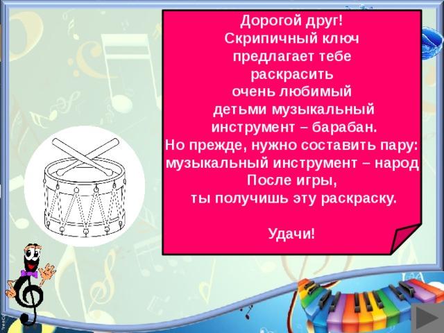 Дорогой друг! Скрипичный ключ  предлагает тебе раскрасить очень любимый  детьми музыкальный  инструмент – барабан. Но прежде, нужно составить пару: музыкальный инструмент – народ После игры,  ты получишь эту раскраску.  Удачи!