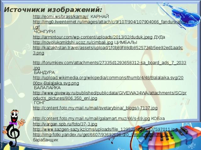Источники изображений: http://eomi.ws/brass/karnay/  КАРНАЙ http://img0.liveinternet.ru/images/attach/c/9/107/904/107904066_fandurixalxuri.gif  ЧОНГУРИ http://armintour.com/wp-content/uploads/2013/02/duduk.jpeg  ДУДа http://novolukomldshi.ucoz.ru/cimbali.jpg  ЦИМБАЛЫ http://kazakhstan.travel/assets/upload/1f0b89f88db8525734b5ee92ed1aa9c3.png  http://forumkiev.com/attachments/27335d1293658312-sa_board_ads_7_2033.jpg  БАНДУРА http://upload.wikimedia.org/wikipedia/commons/thumb/4/48/Balalaika.svg/2000px-Balalaika.svg.png  БАЛАЛАЙКА http://www.giveway.ru/published/publicdata/GIVEWA34WA/attachments/SC/products_pictures/806.350_enl.jpg  ГОНГ http://content.foto.my.mail.ru/mail/svetarybina/_blogs/i-7137.jpg  http://content.foto.my.mail.ru/mail/galamart.muz/66/s-69.jpg  КОБза http://vargan.spb.ru/foto/37-3.jpg  http://www.sazgen-sazy.kz/cms/uploads/file_1295254277_937597011.jpg  http://img-fotki.yandex.ru/get/6607/93692696.d/0_985cd_e2d43fb_XL  барабанщик