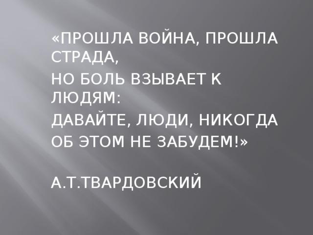 «ПРОШЛА ВОЙНА, ПРОШЛА СТРАДА, НО БОЛЬ ВЗЫВАЕТ К ЛЮДЯМ: ДАВАЙТЕ, ЛЮДИ, НИКОГДА ОБ ЭТОМ НЕ ЗАБУДЕМ!»  А.Т.ТВАРДОВСКИЙ