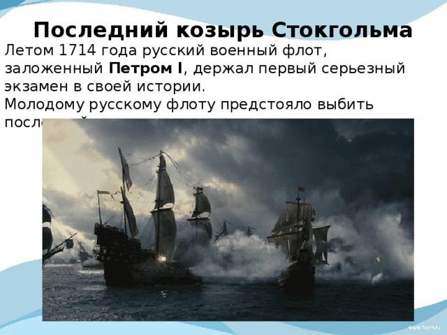 Последний козырь Стокгольма   Летом 1714 года русский военный флот, заложенный ПетромI , держал первый серьезный экзамен всвоей истории. Молодому русскому флоту предстояло выбить последний козырь из рук шведов.