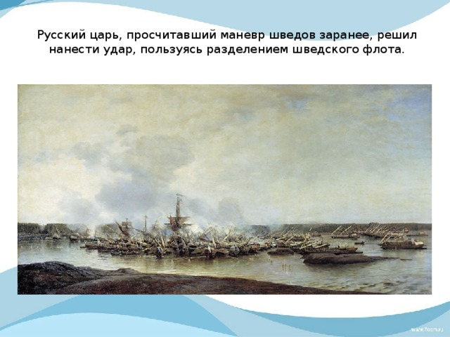 Русский царь, просчитавший маневр шведов заранее, решил нанести удар, пользуясь разделением шведского флота.