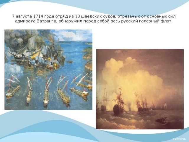 7августа 1714 года отряд из10шведских судов, отрезаных отосновных сил адмирала Ватранга, обнаружил перед собой весь русский галерный флот.