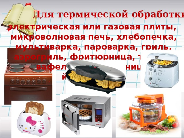Для термической обработки: электрическая или газовая плиты, микроволновая печь, хлебопечка, мультиварка, пароварка, гриль, аэрогриль, фритюрница, тостер, вафельница, блинница, йогуртница…