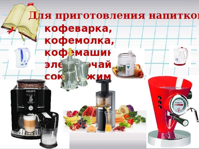 Для приготовления напитков: кофеварка, кофемолка, кофемашина, электрочайник, соковыжималка…