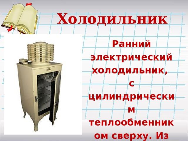 Холодильник Ранний электрический холодильник, с цилиндрическим теплообменником сверху. Из коллекции музея (Англия).