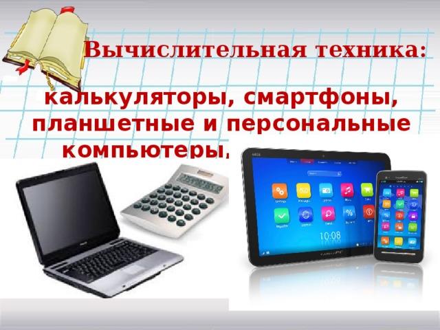Вычислительная техника: калькуляторы, смартфоны, планшетные и персональные компьютеры, ноутбуки…