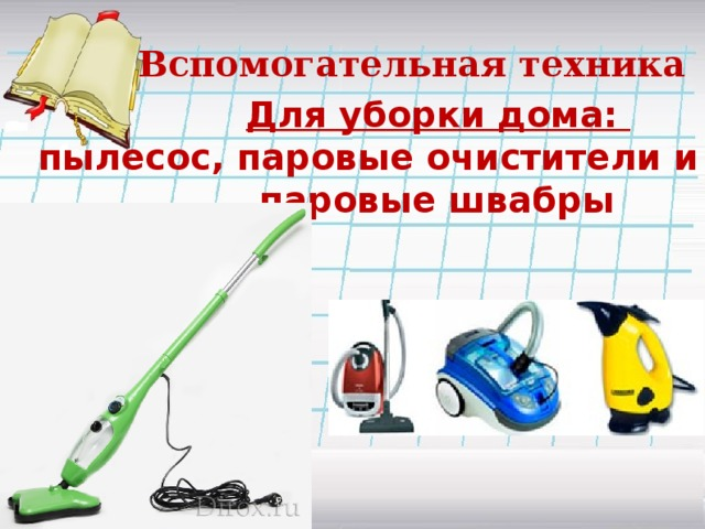 Вспомогательная техника  Для уборки дома: пылесос, паровые очистители и даже паровые швабры