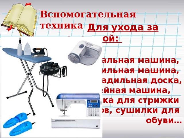 Вспомогательная техника  Для ухода за одеждой:  стиральная машина, сушильная машина, гладильная доска, утюг, швейная машина, машинка для стрижки катышков, сушилки для обуви…