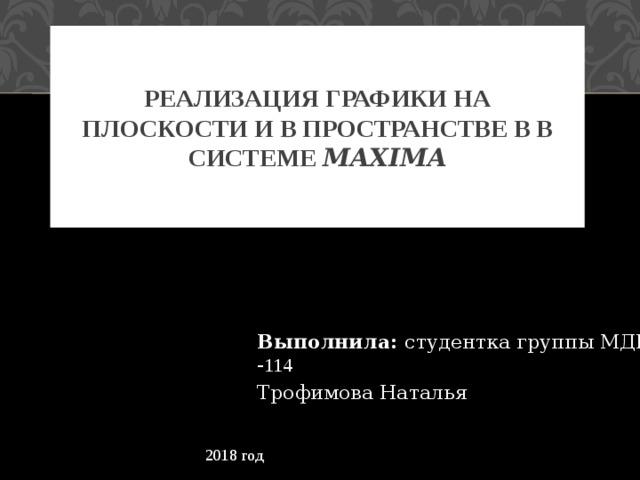 Реализация графики на плоскости и в пространстве в в системе Maxima Выполнила: студентка группы МДИ - 114 Трофимова Наталья 2018 год