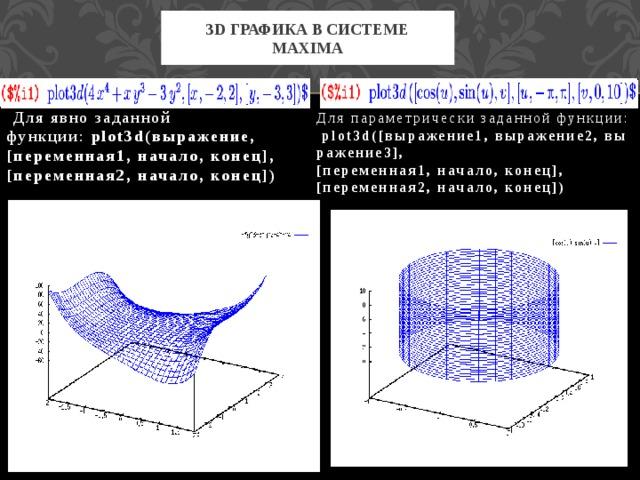 3d графика в системе maxima  Для явно заданной функции: plot3d(выражение, [переменная1,начало,конец], [переменная2,начало,конец]) Для параметрически заданной функции:  plot3d([выражение1,выражение2,выражение3], [переменная1,начало,конец], [переменная2,начало,конец])