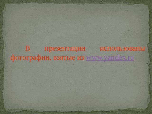 В презентации использованы фотографии, взятые из www.yandex.ru