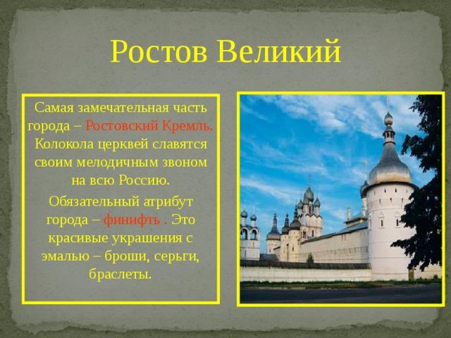 Ростов Великий Самая замечательная часть города – Ростовский Кремль. Колокола церквей славятся своим мелодичным звоном на всю Россию. Обязательный атрибут города – финифть . Это красивые украшения с эмалью – броши, серьги, браслеты.