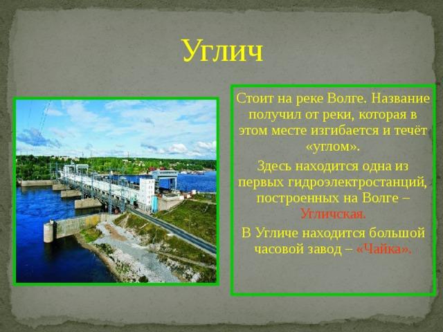Углич Стоит на реке Волге. Название получил от реки, которая в этом месте изгибается и течёт «углом». Здесь находится одна из первых гидроэлектростанций, построенных на Волге – Угличская. В Угличе находится большой часовой завод – «Чайка».