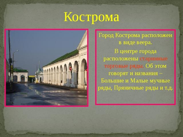 Кострома Город Кострома расположен в виде веера. В центре города расположены старинные торговые ряды. Об этом говорят и названия – Большие и Малые мучные ряды, Пряничные ряды и т.д.