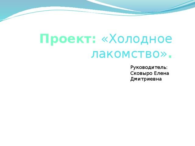 Проект: «Холодное лакомство» . Руководитель: Сковыро Елена Дмитриевна