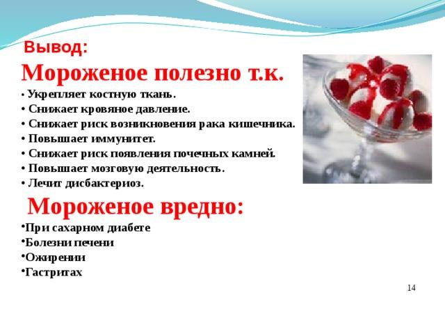 Вывод: Мороженое полезно т.к.  • Укрепляет костную ткань.  • Снижает кровяное давление.  • Снижает риск возникновения рака кишечника.  • Повышает иммунитет.  • Снижает риск появления почечных камней.  • Повышает мозговую деятельность.  • Лечит дисбактериоз.  Мороженое вредно: При сахарном диабете Болезни печени Ожирении Гастритах  14
