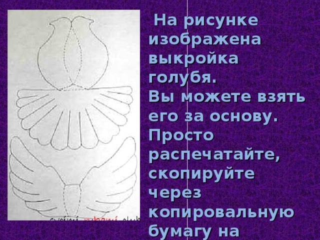 . На рисунке изображена выкройка голубя. Вы можете взять его за основу. Просто распечатайте, скопируйте через копировальную бумагу на плотный лист нужного формата.