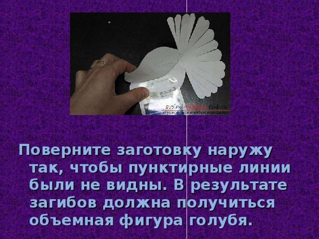 Поверните заготовку наружу так, чтобы пунктирные линии были не видны. В результате загибов должна получиться объемная фигура голубя.