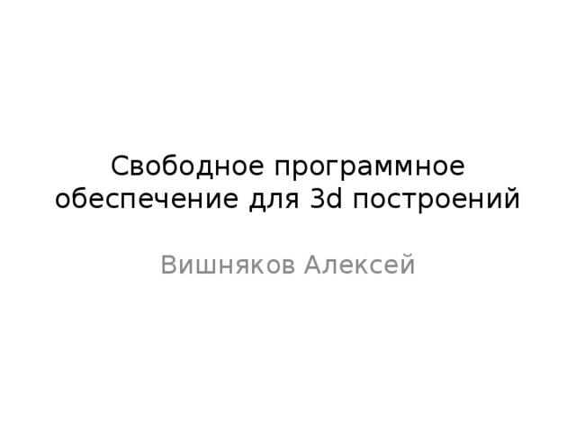Свободное программное обеспечение для 3d построений Вишняков Алексей
