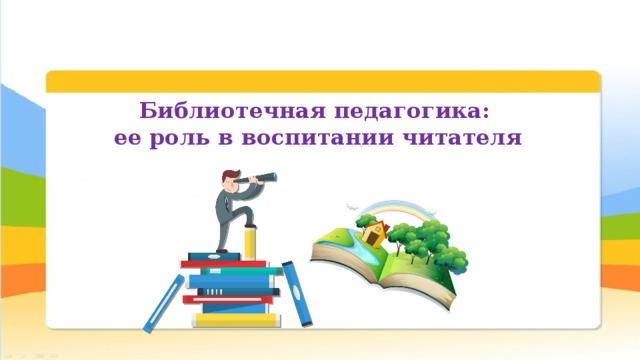 Библиотечная педагогика: ее роль в воспитании читателя