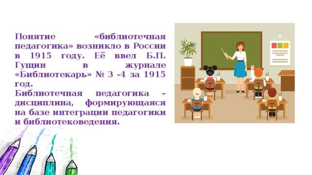 Понятие «библиотечная педагогика» возникло в России в 1915 году. Её ввел Б.П. Гущин в журнале «Библиотекарь» № 3 -4 за 1915 год. Библиотечная педагогика – дисциплина, формирующаяся на базе интеграции педагогики и библиотековедения.