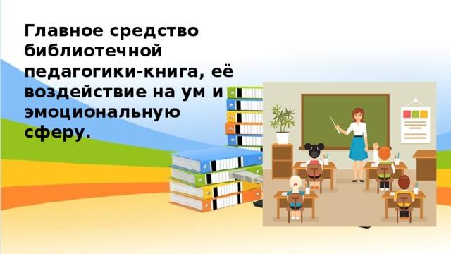 Главное средство библиотечной педагогики-книга, её воздействие на ум и эмоциональную сферу.