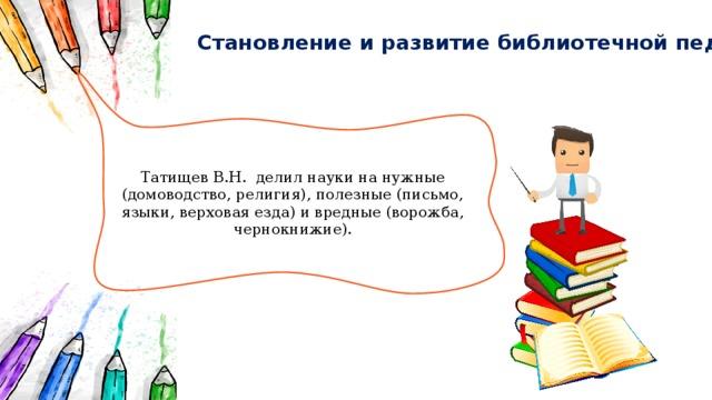 Становление и развитие библиотечной педагогики Татищев В.Н. делил науки на нужные (домоводство, религия), полезные (письмо, языки, верховая езда) и вредные (ворожба, чернокнижие).