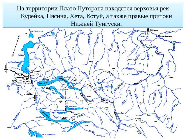 На территории Плато Путорана находятся верховья рек Курейка, Пясина, Хета, Котуй, а также правые притоки Нижней Тунгуски.