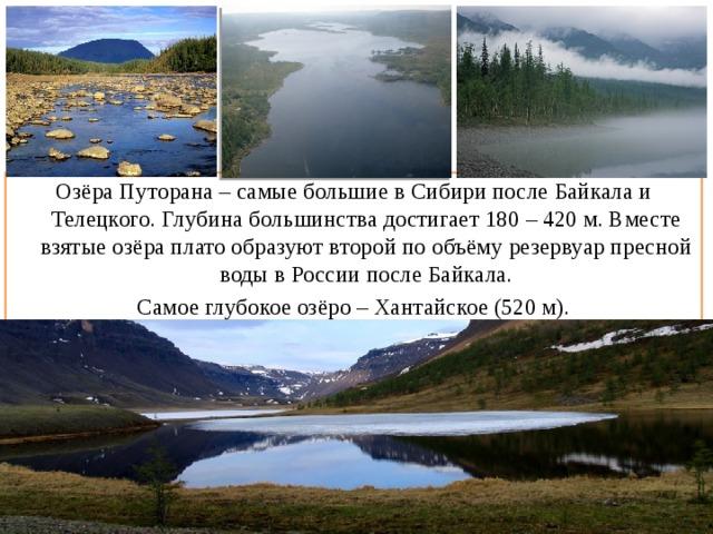 Озёра Путорана – самые большие в Сибири после Байкала и Телецкого. Глубина большинства достигает 180 – 420 м. Вместе взятые озёра плато образуют второй по объёму резервуар пресной воды в России после Байкала. Самое глубокое озёро – Хантайское (520 м).