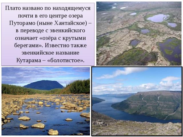 Плато названо по находящемуся почти в его центре озера Путорамо (ныне Хантайское) – в переводе с эвенкийского означает «озёра с крутыми берегами». Известно также эвенкийское название Кутарама – «болотистое».