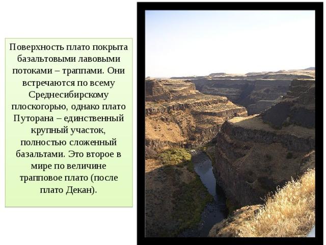 Поверхность плато покрыта базальтовыми лавовыми потоками – траппами. Они встречаются по всему Среднесибирскому плоскогорью, однако плато Путорана – единственный крупный участок, полностью сложенный базальтами. Это второе в мире по величине трапповое плато (после плато Декан).