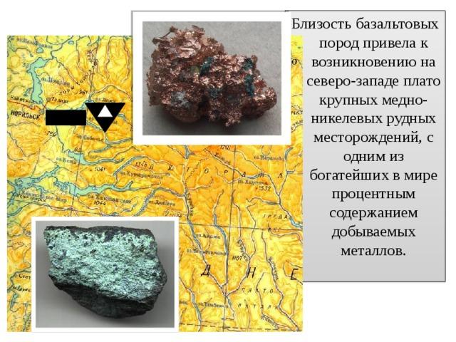Близость базальтовых пород привела к возникновению на северо-западе плато крупных медно-никелевых рудных месторождений, с одним из богатейших в мире процентным содержанием добываемых металлов.