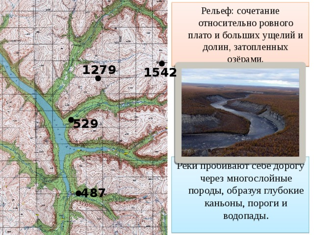 Рельеф: сочетание относительно ровного плато и больших ущелий и долин, затопленных озёрами. 1279 1542 529 Реки пробивают себе дорогу через многослойные породы, образуя глубокие каньоны, пороги и водопады. 487