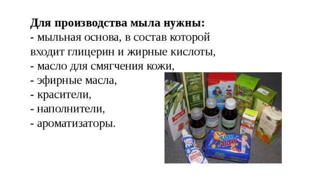 Для производства мыла нужны:  - мыльная основа, в состав которой  входит глицерин и жирные кислоты,  - масло для смягчения кожи,  - эфирные масла,  - красители,  - наполнители,  - ароматизаторы.