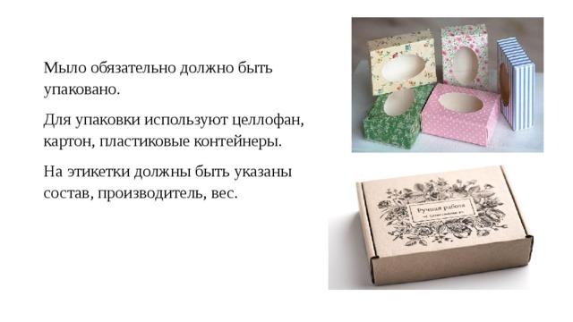 Мыло обязательно должно быть упаковано. Для упаковки используют целлофан, картон, пластиковые контейнеры. На этикетки должны быть указаны состав, производитель, вес.