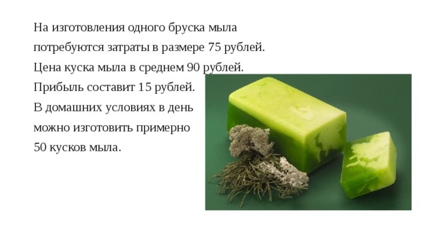 На изготовления одного бруска мыла потребуются затраты в размере 75 рублей. Цена куска мыла в среднем 90 рублей. Прибыль составит 15 рублей. В домашних условиях в день можно изготовить примерно 50 кусков мыла.