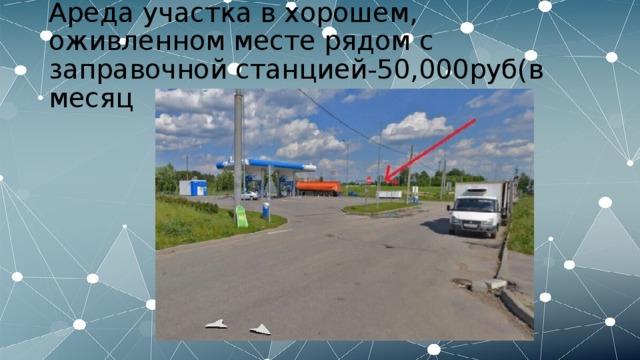 Ареда участка в хорошем, оживленном месте рядом с заправочной станцией-50,000руб(в месяц