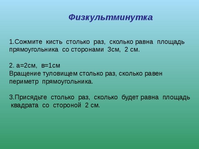 Физкультминутка 1.Сожмитекистьстолькораз,сколькоравнаплощадь прямоугольникасосторонами3см,2 см.   2. а=2см,в=1см  Вращение туловищем столько раз, сколько равен периметрпрямоугольника.   3.Присядьтестолькораз,сколькобудетравнаплощадьквадратасостороной2 см.