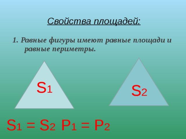 Свойства площадей:  1. Равные фигуры имеют равные площади и равные периметры. S 1 = S 2    Р 1 = Р 2  S 2 S 1