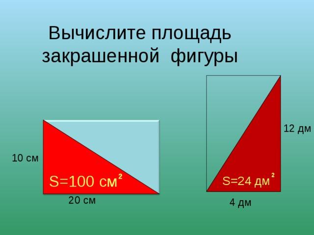 Вычислите площадь закрашенной фигуры 12 дм 10 см S= 100 см 2 2  S= 24 дм 20 см 4 дм