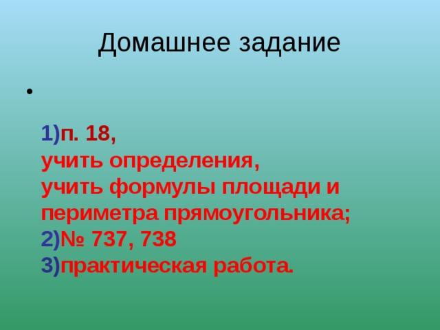 Домашнее задание 1) п. 1 8 , учить определения, учить формулы площади и периметра прямоугольника; 2) № 737, 738 3) практическая работа.