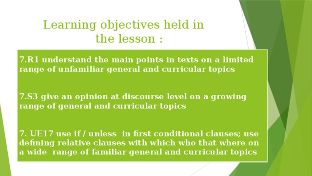 Learning objectives held in the lesson :  7.R1 understand the main points in texts on a limited range of unfamiliar general and curricular topics   7.S3 give an opinion at discourse level on a growing range of general and curricular topics   7. UE17 use if / unless in first conditional clauses; use defining relative clauses with which who that where on a wide range of familiar general and curricular topics