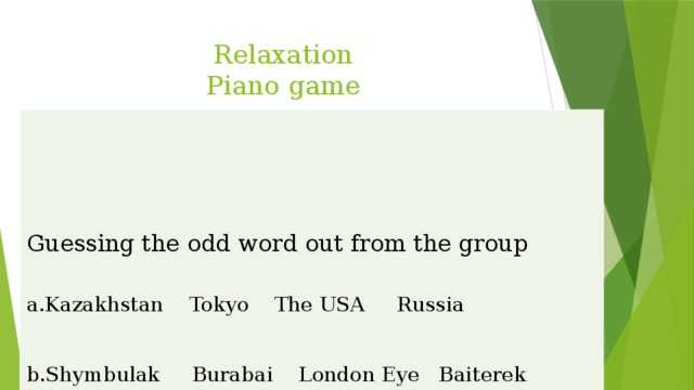 Relaxation  Piano game Guessing the odd word out from the group a.Kazakhstan Tokyo The USA Russia   b.Shymbulak Burabai London Eye Baiterek   c.Sights guide ticket treasure   d.Duman journey trip travel e.Ocean mountain river sea f.Australia Europe Italy America