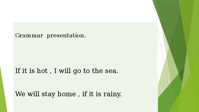 Grammar presentation.   If it is hot , I will go to the sea. We will stay home , if it is rainy. Unless she walks fast ,she will be late Unless you work hard, you won't study well.