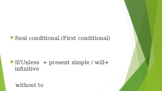 "Real conditional.(First conditional) If/Unless + present simple / will+ infinitive  without to   "" Unless"" has a negative meaning"