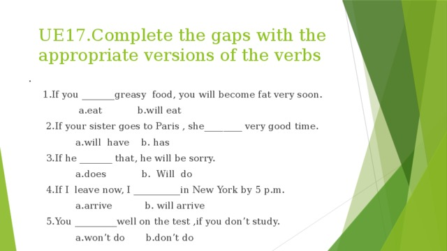UE17.Complete the gaps with the appropriate versions of the verbs .  1.If you _______greasy food, you will become fat very soon.  a.eat b.will eat  2.If your sister goes to Paris , she________ very good time.  a.will have b. has  3.If he _______ that, he will be sorry.  a.does b. Will do  4.If I leave now, I __________in New York by 5 p.m.  a.arrive b. will arrive  5.You _________well on the test ,if you don't study.  a.won't do b.don't do