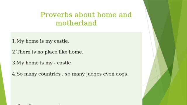Proverbs about home and motherland 1.My home is my castle. 2.There is no place like home. 3.My home is my - castle 4.So many countries , so many judges even dogs a. Өз үйім өлең төсегім. ә. Әр елдін салты басқа, иттері қара қасқа. с. Отанға махаббат жанұядан басталады. б. Өз үйім,лашықта болса-қорғаным