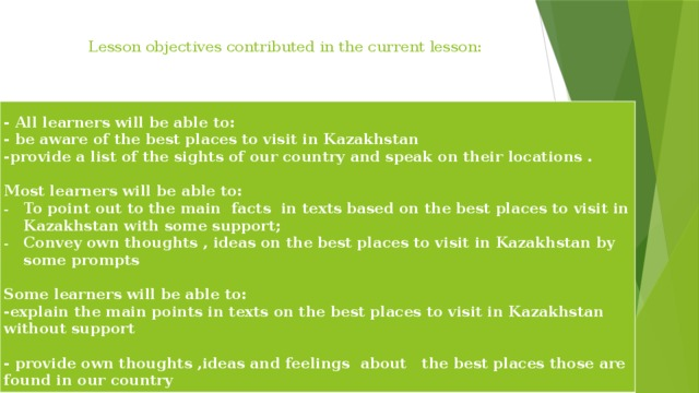 Lesson objectives contributed in the current lesson:       - All learners will be able to: - be aware of the best places to visit in Kazakhstan -provide a list of the sights of our country and speak on their locations .  Most learners will be able to: To point out to the main facts in texts based on the best places to visit in Kazakhstan with some support; Convey own thoughts , ideas on the best places to visit in Kazakhstan by some prompts  Some learners will be able to: -explain the main points in texts on the best places to visit in Kazakhstan without support   - provide own thoughts ,ideas and feelings about the best places those are found in our country
