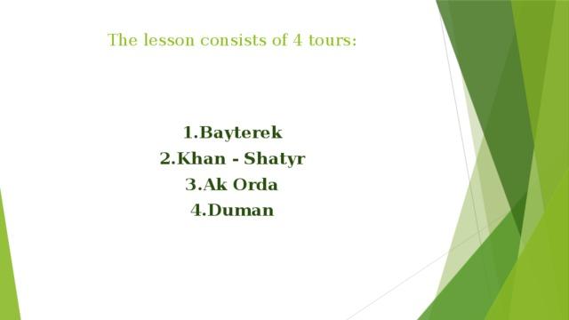 The lesson consists of 4 tours:    1.Bayterek 2.Khan - Shatyr 3.Ak Orda 4.Duman